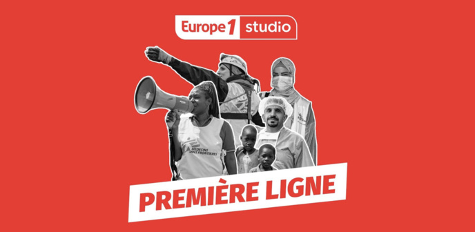 """""""Première ligne"""" : un podcast de Médecins Sans Frontières et Europe 1 Studio"""